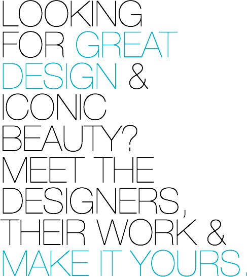 LOOKING FOR GREAT DESIGN & ICONIC BEAUTY? MEET THE DESIGNERS, THEIR WORK & MAKE IT YOURS.